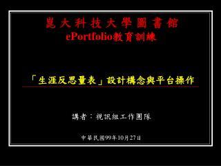 崑 大 科 技 大 學 圖 書 館 ePortfolio 教育訓練 「 生涯反思量表 」 設計構念與平台操作