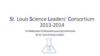 S t. Louis  S cience  L eaders'  C onsortium 2013-2014
