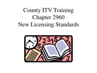 County ITV Training Chapter 2960 New Licensing Standards
