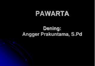 PAWARTA Dening :  Angger Prakuntama ,  S.Pd