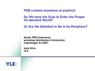 Nordic PSB Conference,  workshop (distribution) introduction  Copenhagen 9.2.2007 Ismo Silvo YLE