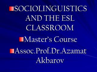 SOCIOLINGUISTICS AND THE ESL CLASSROOM Master's Course Assoc.Prof.Dr.Azamat Akbarov