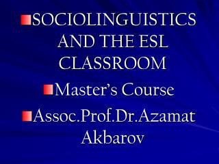 SOCIOLINGUISTICS AND THE ESL CLASSROOM Master's Course Assoc.Prof.Dr.Azamat Akbarov