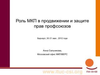 Роль МКП в продвижении и защите прав профсоюзов Барнаул, 30-31 мая , 2012 года Анна Сальникова,