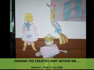FINDING THE CREATIVE PART WITHIN ME …  Module 3 –  Week 2  (June 2009)