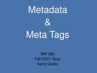 Metadata  &  Meta Tags INF 385 Fall 2007, Seay Aaron Zacks