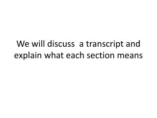 We will discuss  a transcript and explain what each section means