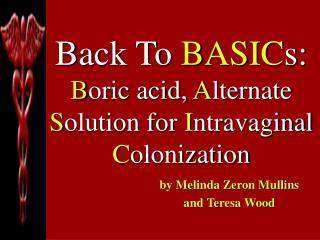 Back To BASIC s: B oric acid, A lternate  S olution for I ntravaginal  C olonization