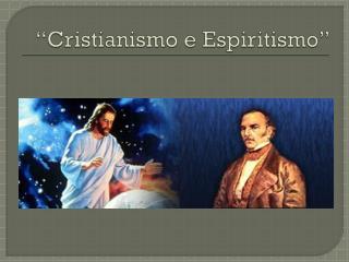 """""""Cristianismo e Espiritismo"""""""
