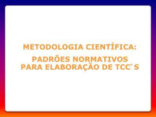 METODOLOGIA CIENTÍFICA: PADRÕES NORMATIVOS PARA ELABORAÇÃO DE TCC ' S