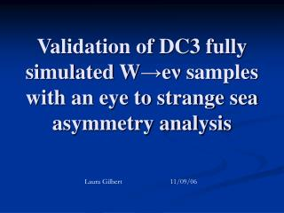 Validation of DC3 fully simulated W → e ν  samples with an eye to strange sea asymmetry analysis