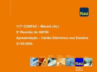 117 o  CONFAZ – Maceió (AL) 5 a  Reunião do GEFIN Apresentação – Cartão Eletrônico nos Estados