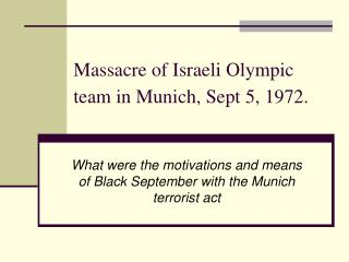 Massacre of Israeli Olympic team in Munich, Sept 5, 1972.