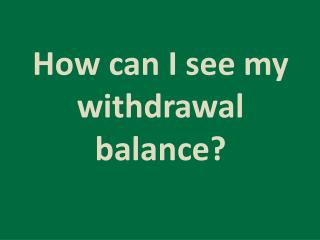 How can I see my withdrawal balance?