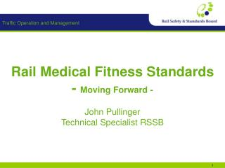 Rail Medical Fitness Standards - Moving Forward -  John Pullinger Technical Specialist RSSB