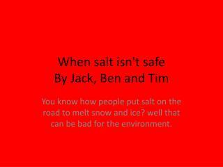 When salt isn't safe By  J ack, Ben and Tim