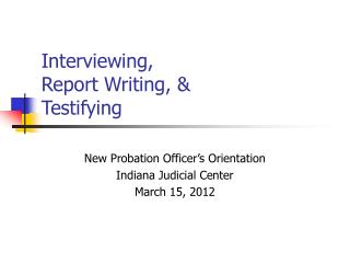 Interviewing, Report Writing, &  Testifying