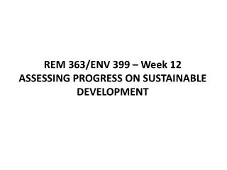 REM 363/ENV 399 – Week 12  ASSESSING PROGRESS ON SUSTAINABLE DEVELOPMENT
