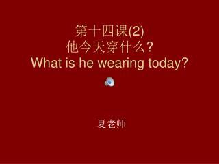 第十四课 (2) 他今天穿什么 ? What is he wearing today?