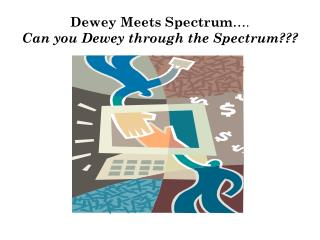 Dewey Meets Spectrum …. Can you Dewey through the Spectrum???