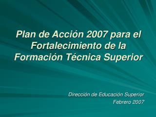 Plan de Acción 2007 para el Fortalecimiento de la Formación Técnica Superior