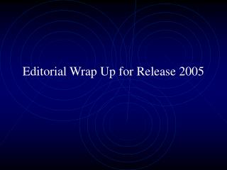 Editorial Wrap Up for Release 2005