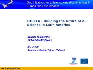Bernard M. Marechal CETA-CIEMAT (Spain) ISGC' 2011 Academia Sinica (Taipei - Taiwan)