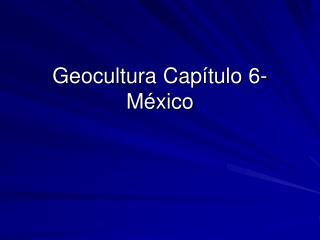 Geocultura Capítulo 6- M éxico
