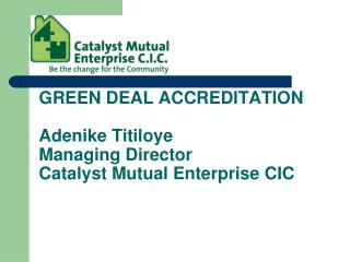 GREEN DEAL ACCREDITATION Adenike Titiloye Managing Director Catalyst Mutual Enterprise CIC
