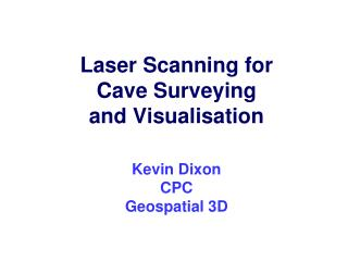 Laser Scanning for Cave Surveying and Visualisation Kevin Dixon CPC Geospatial 3D