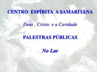 CENTRO  ESPÍRITA  A SAMARITANA Deus , Cristo  e a Caridade PALESTRAS PÚBLICAS No Lar