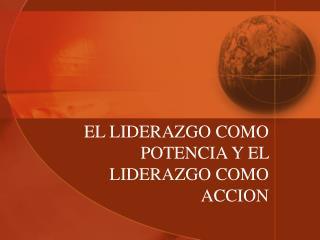 EL LIDERAZGO COMO POTENCIA Y EL  LIDERAZGO COMO  ACCION