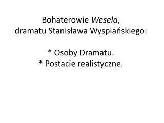 Bohaterowie  Wesela , dramatu Stanisława Wyspiańskiego: * Osoby Dramatu. * Postacie realistyczne.
