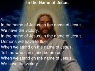 In the Name of Jesus 1.  In the name of Jesus, In the name of Jesus, We have the victory.