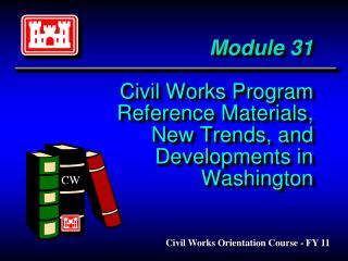 Module 31 Civil Works Program Reference Materials,  New Trends, and Developments in Washington