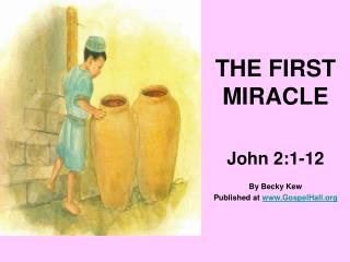 THE FIRST MIRACLE  John 2:1-12  By Becky Kew Published at GospelHall