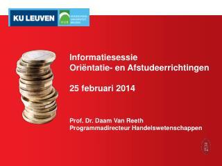 Informatiesessie Oriëntatie- en Afstudeerrichtingen 25 februari 2014 Prof. Dr. Daam Van Reeth