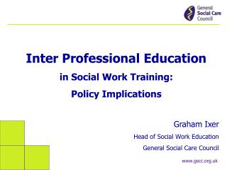 Inter Professional Education in Social Work Training:  Policy Implications Graham Ixer