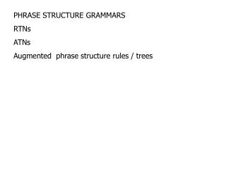 PHRASE STRUCTURE GRAMMARS RTNs ATNs Augmented  phrase structure rules / trees