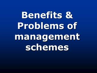 Benefits  Problems of management schemes