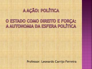 A AÇÃO: POLÍTICA o  ESTADO COMO DIREITO E FORÇA: A AUTONOMIA DA ESFERA POLÍTICA