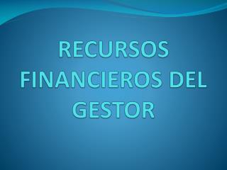 RECURSOS FINANCIEROS DEL GESTOR