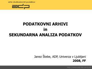 PODATKOVNI ARHIVI in SEKUNDARNA ANALIZA PODATKOV Janez Štebe, ADP, Univerza v Ljubljani 2008, FF
