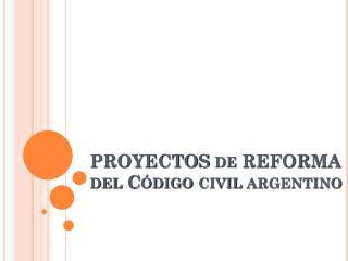 PROYECTOS de REFORMA del Código civil argentino