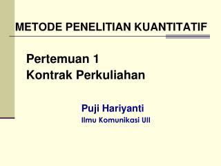 METODE PENELITIAN KUANTITATIF Pertemuan 1 Kontrak Perkuliahan Puji Hariyanti