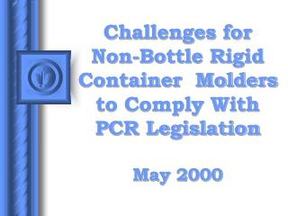 Challenges for Non-Bottle Rigid Container  Molders to Comply With PCR Legislation  May 2000