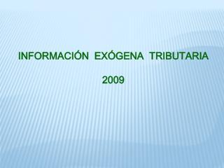 INFORMACI Ó N  EX Ó GENA   T RIBUTARIA 2009