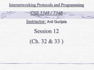 Internetworking Protocols and Programming CSE 5348 / 7348 Instructor: Anil Gurijala Session 12