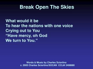 Break Open The Skies    What would it be To hear the nations with one voice Crying out to You  Have mercy, oh God We tur