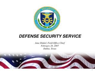 DEFENSE SECURITY SERVICE  Jane Dinkel, Field Office Chief February 28, 2007 Dallas, Texas